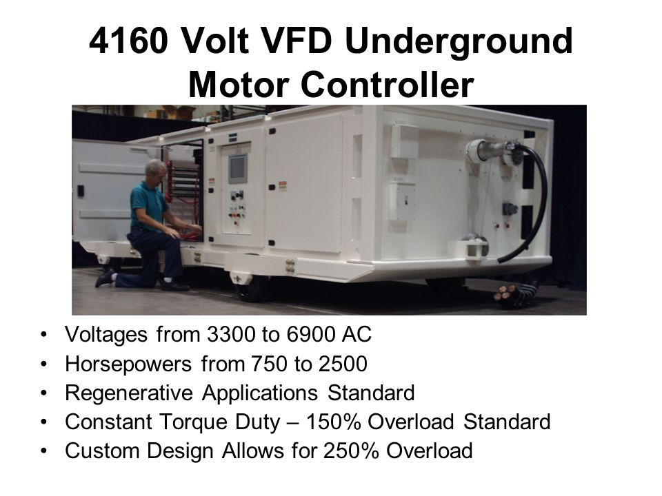 Voltages from 3300 to 6900 AC Horsepowers from 750 to 2500 Regenerative Applications Standard Constant Torque Duty – 150% Overload Standard Custom Design Allows for 250% Overload 4160 Volt VFD Underground Motor Controller