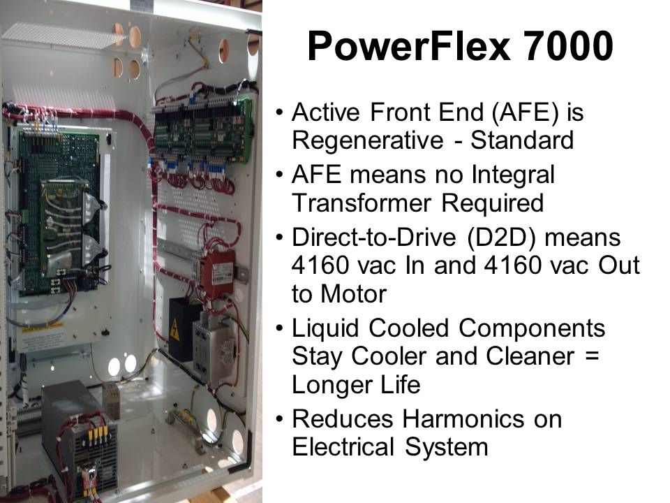 PowerFlex 7000 Active Front End (AFE) is Regenerative - Standard AFE means no Integral Transformer Required Direct-to-Drive (D2D) means 4160 vac In and 4160 vac Out to Motor Liquid Cooled Components Stay Cooler and Cleaner = Longer Life Reduces Harmonics on Electrical System