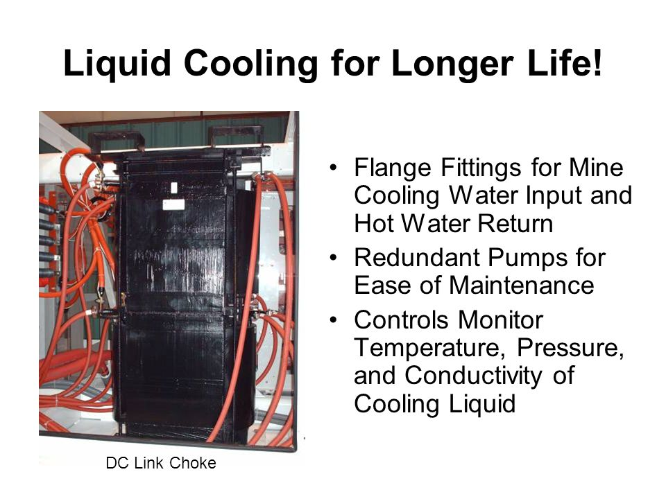 Liquid Cooling for Longer Life! Flange Fittings for Mine Cooling Water Input and Hot Water Return Redundant Pumps for Ease of Maintenance Controls Mon
