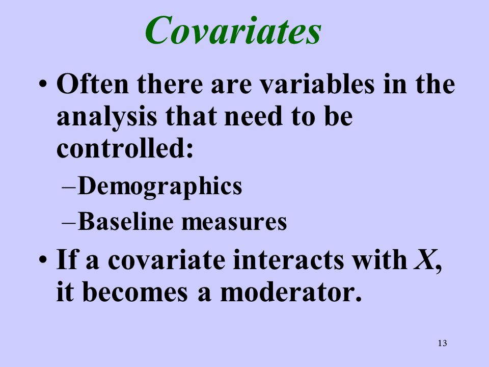 13 Covariates Often there are variables in the analysis that need to be controlled: –Demographics –Baseline measures If a covariate interacts with X,