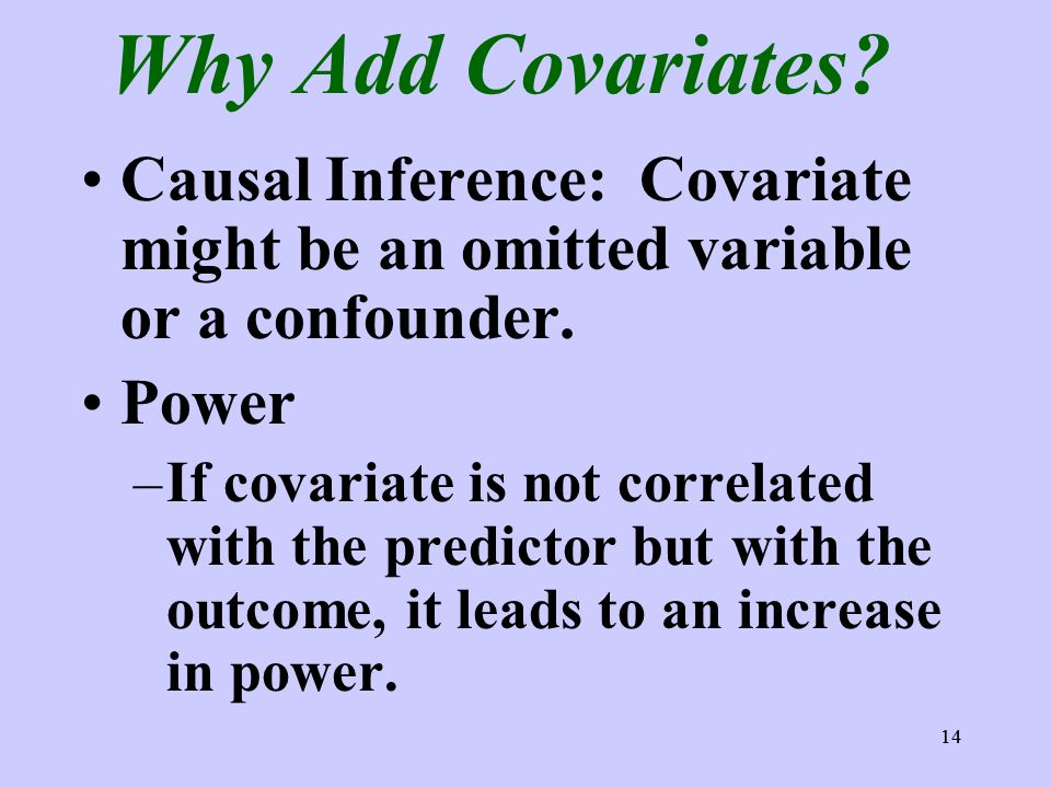 14 Why Add Covariates? Causal Inference: Covariate might be an omitted variable or a confounder. Power –If covariate is not correlated with the predic