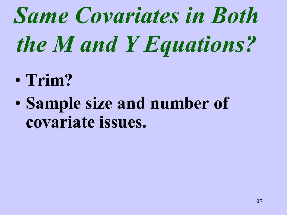 17 Same Covariates in Both the M and Y Equations? Trim? Sample size and number of covariate issues. 17
