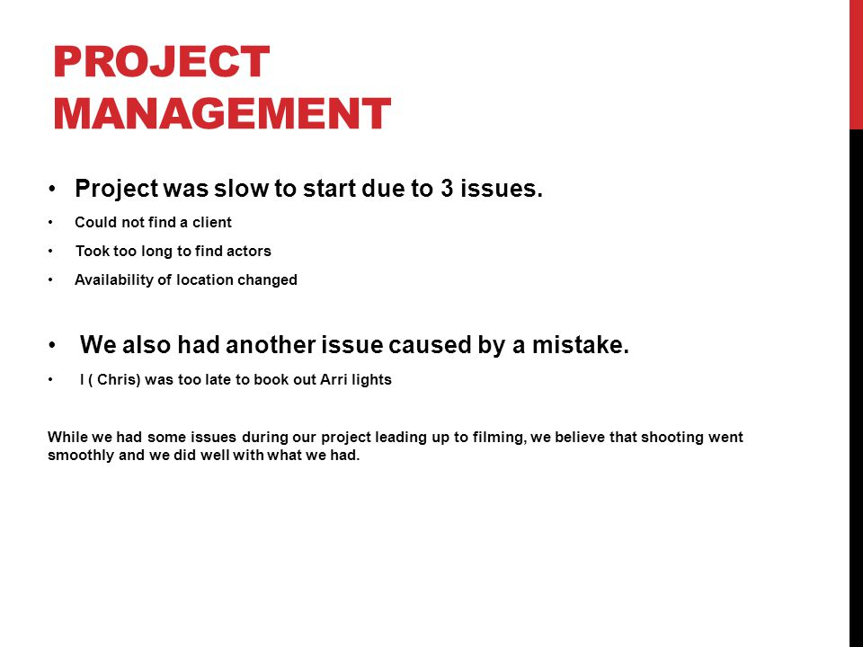 PROJECT MANAGEMENT Project was slow to start due to 3 issues. Could not find a client Took too long to find actors Availability of location changed We