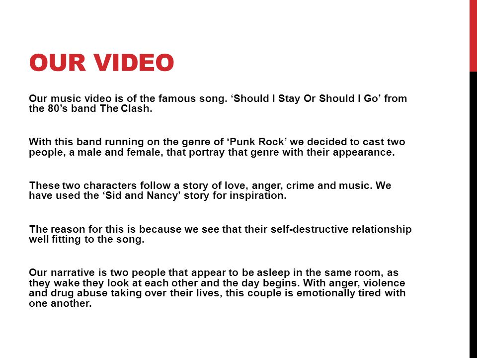 OUR VIDEO Our music video is of the famous song. 'Should I Stay Or Should I Go' from the 80's band The Clash. With this band running on the genre of '