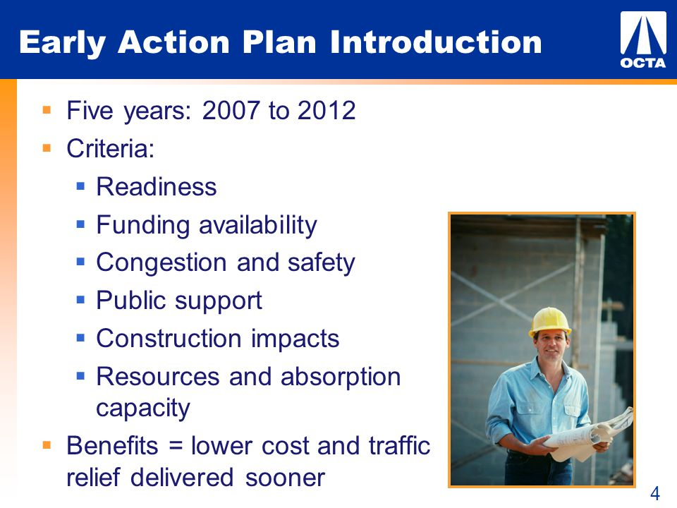 4 Early Action Plan Introduction  Five years: 2007 to 2012  Criteria:  Readiness  Funding availability  Congestion and safety  Public support  Construction impacts  Resources and absorption capacity  Benefits = lower cost and traffic relief delivered sooner