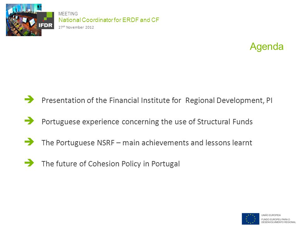 MEETING National Coordinator for ERDF and CF 27 th November 2012 Agenda  Presentation of the Financial Institute for Regional Development, PI  Portuguese experience concerning the use of Structural Funds  The Portuguese NSRF – main achievements and lessons learnt  The future of Cohesion Policy in Portugal