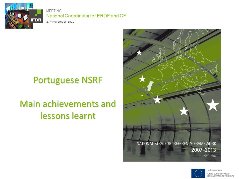 MEETING National Coordinator for ERDF and CF 27 th November 2012 Portuguese NSRF Main achievements and lessons learnt