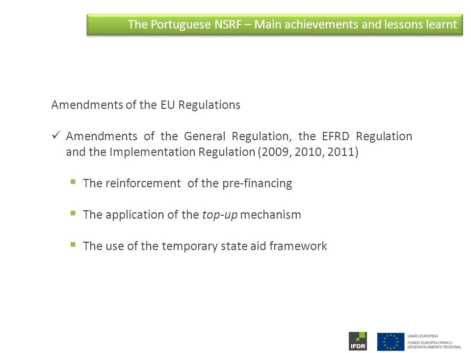 The Portuguese NSRF – Main achievements and lessons learnt Amendments of the EU Regulations Amendments of the General Regulation, the EFRD Regulation and the Implementation Regulation (2009, 2010, 2011)  The reinforcement of the pre-financing  The application of the top-up mechanism  The use of the temporary state aid framework