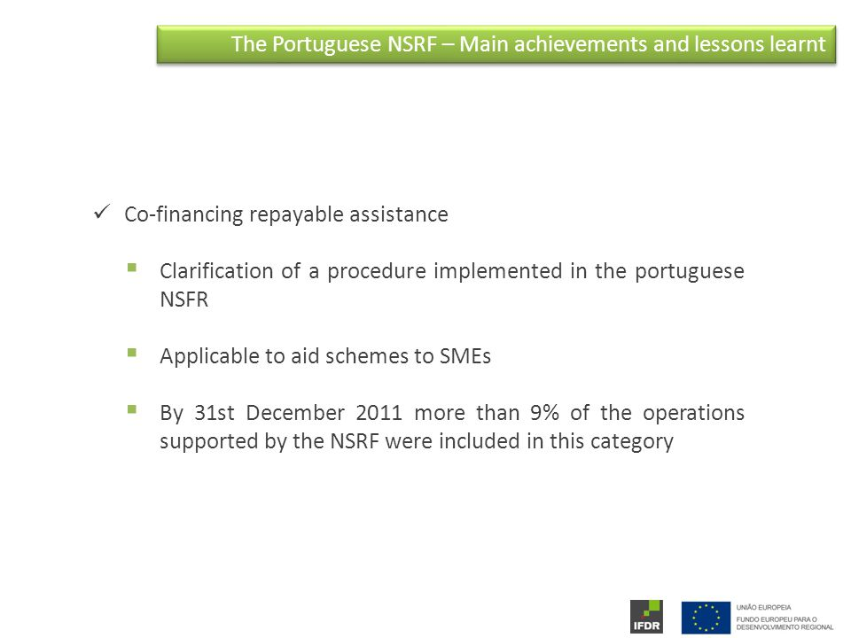 The Portuguese NSRF – Main achievements and lessons learnt Co-financing repayable assistance  Clarification of a procedure implemented in the portuguese NSFR  Applicable to aid schemes to SMEs  By 31st December 2011 more than 9% of the operations supported by the NSRF were included in this category