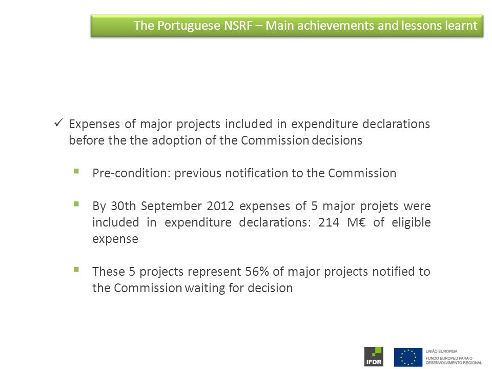 The Portuguese NSRF – Main achievements and lessons learnt Expenses of major projects included in expenditure declarations before the the adoption of the Commission decisions  Pre-condition: previous notification to the Commission  By 30th September 2012 expenses of 5 major projets were included in expenditure declarations: 214 M€ of eligible expense  These 5 projects represent 56% of major projects notified to the Commission waiting for decision