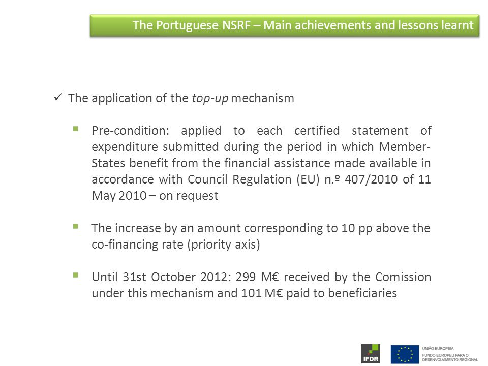 The Portuguese NSRF – Main achievements and lessons learnt The application of the top-up mechanism  Pre-condition: applied to each certified statement of expenditure submitted during the period in which Member- States benefit from the financial assistance made available in accordance with Council Regulation (EU) n.º 407/2010 of 11 May 2010 – on request  The increase by an amount corresponding to 10 pp above the co-financing rate (priority axis)  Until 31st October 2012: 299 M€ received by the Comission under this mechanism and 101 M€ paid to beneficiaries