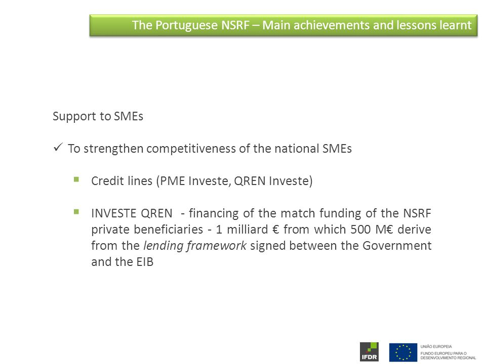 The Portuguese NSRF – Main achievements and lessons learnt Support to SMEs To strengthen competitiveness of the national SMEs  Credit lines (PME Investe, QREN Investe)  INVESTE QREN - financing of the match funding of the NSRF private beneficiaries - 1 milliard € from which 500 M€ derive from the lending framework signed between the Government and the EIB
