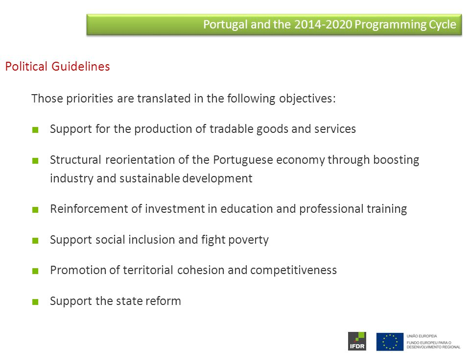 Portugal and the Programming Cycle Those priorities are translated in the following objectives: ■ Support for the production of tradable goods and services ■ Structural reorientation of the Portuguese economy through boosting industry and sustainable development ■ Reinforcement of investment in education and professional training ■ Support social inclusion and fight poverty ■ Promotion of territorial cohesion and competitiveness ■ Support the state reform Political Guidelines