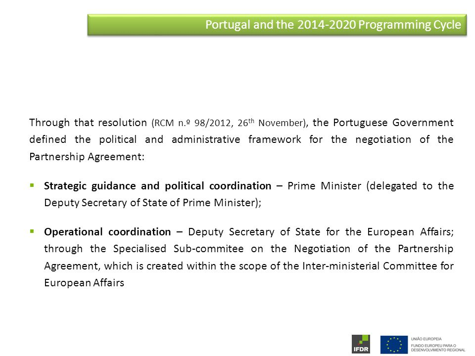 Portugal and the Programming Cycle Through that resolution (RCM n.º 98/2012, 26 th November), the Portuguese Government defined the political and administrative framework for the negotiation of the Partnership Agreement:  Strategic guidance and political coordination – Prime Minister (delegated to the Deputy Secretary of State of Prime Minister);  Operational coordination – Deputy Secretary of State for the European Affairs; through the Specialised Sub-commitee on the Negotiation of the Partnership Agreement, which is created within the scope of the Inter-ministerial Committee for European Affairs