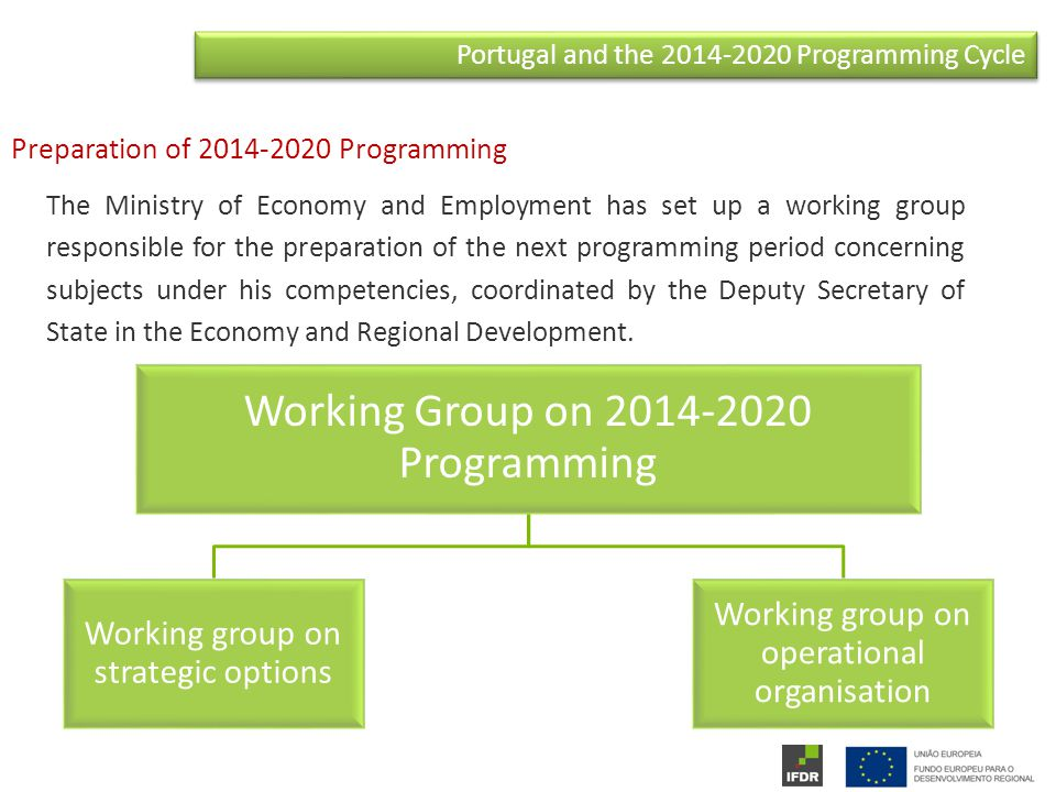 Portugal and the Programming Cycle The Ministry of Economy and Employment has set up a working group responsible for the preparation of the next programming period concerning subjects under his competencies, coordinated by the Deputy Secretary of State in the Economy and Regional Development.
