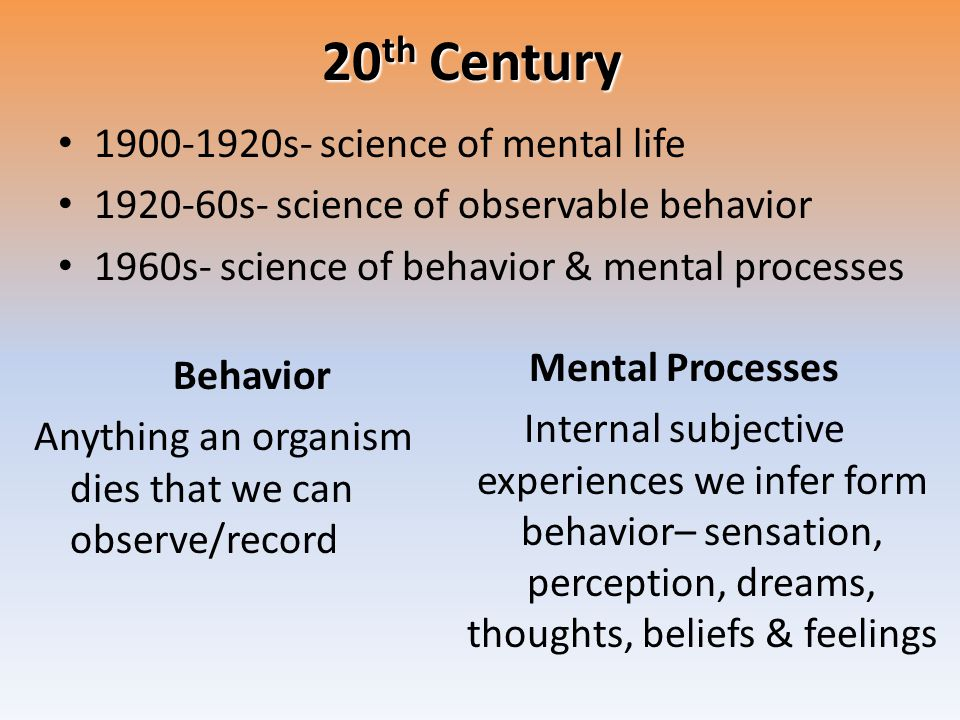 20 th Century 1900-1920s- science of mental life 1920-60s- science of observable behavior 1960s- science of behavior & mental processes Behavior Anyth