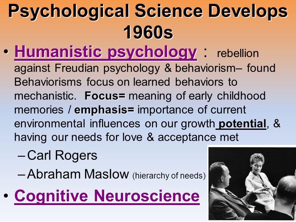 Psychological Science Develops 1960s Humanistic psychology Focus= emphasis=Humanistic psychology : rebellion against Freudian psychology & behaviorism