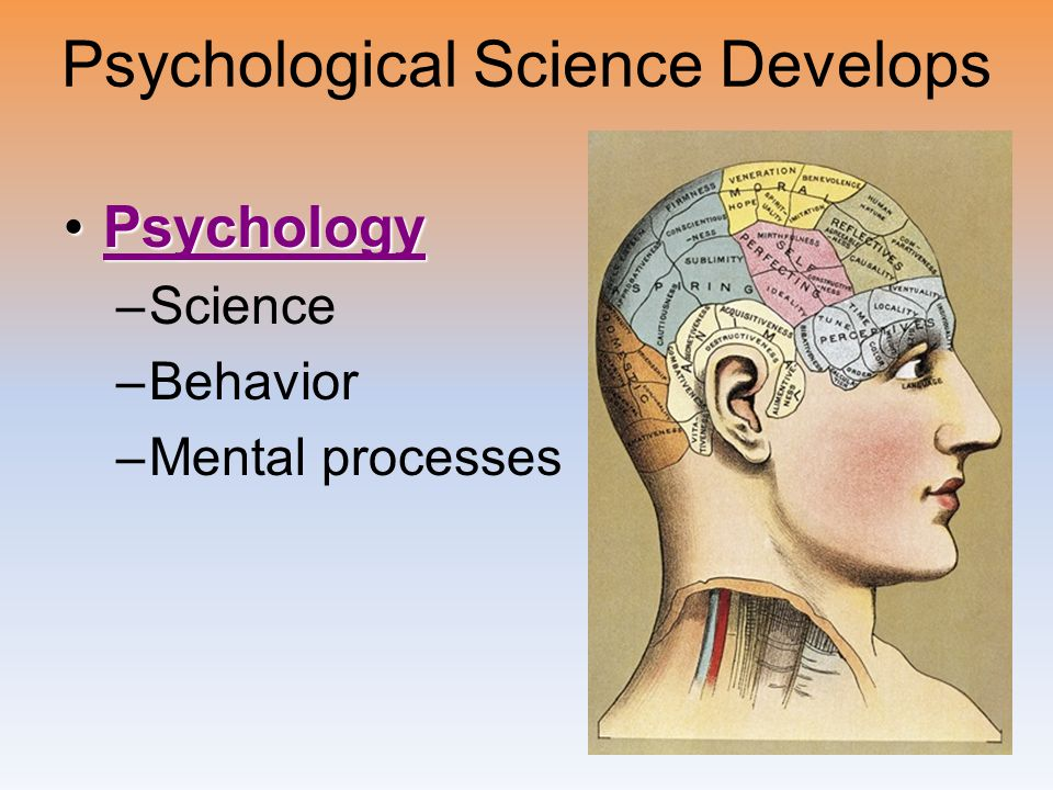 Psychological Science Develops PsychologyPsychologyPsychology –Science –Behavior –Mental processes