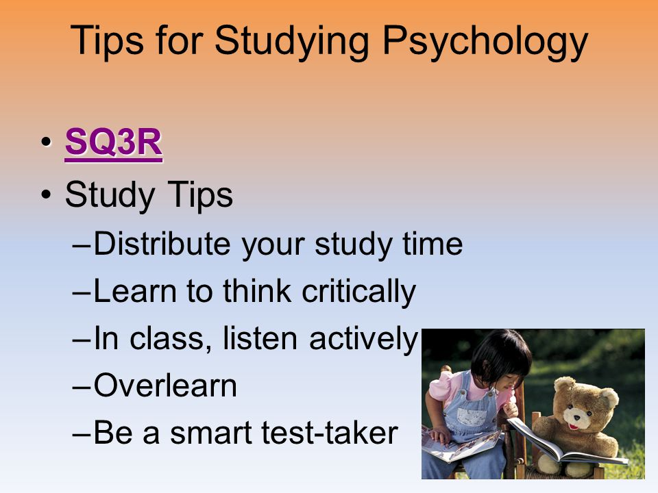 Tips for Studying Psychology SQ3RSQ3RSQ3R Study Tips –Distribute your study time –Learn to think critically –In class, listen actively –Overlearn –Be