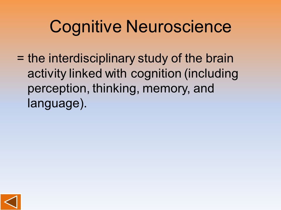 Cognitive Neuroscience = the interdisciplinary study of the brain activity linked with cognition (including perception, thinking, memory, and language