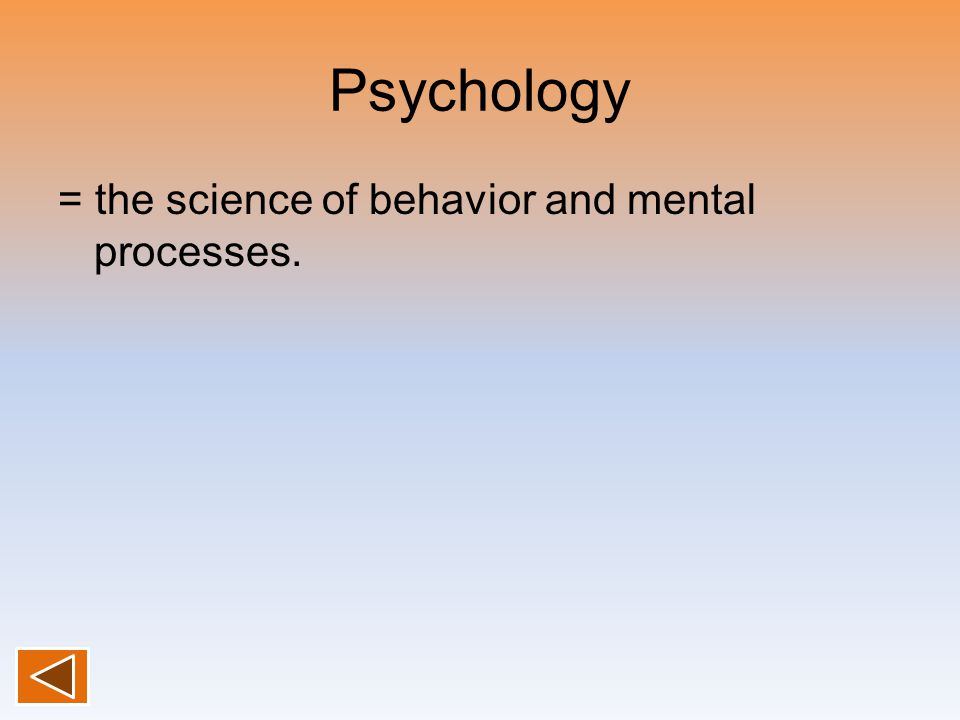 Psychology = the science of behavior and mental processes.