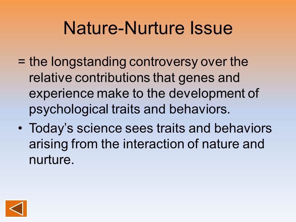Nature-Nurture Issue = the longstanding controversy over the relative contributions that genes and experience make to the development of psychological