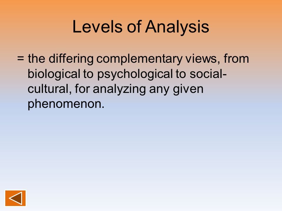 Levels of Analysis = the differing complementary views, from biological to psychological to social- cultural, for analyzing any given phenomenon.