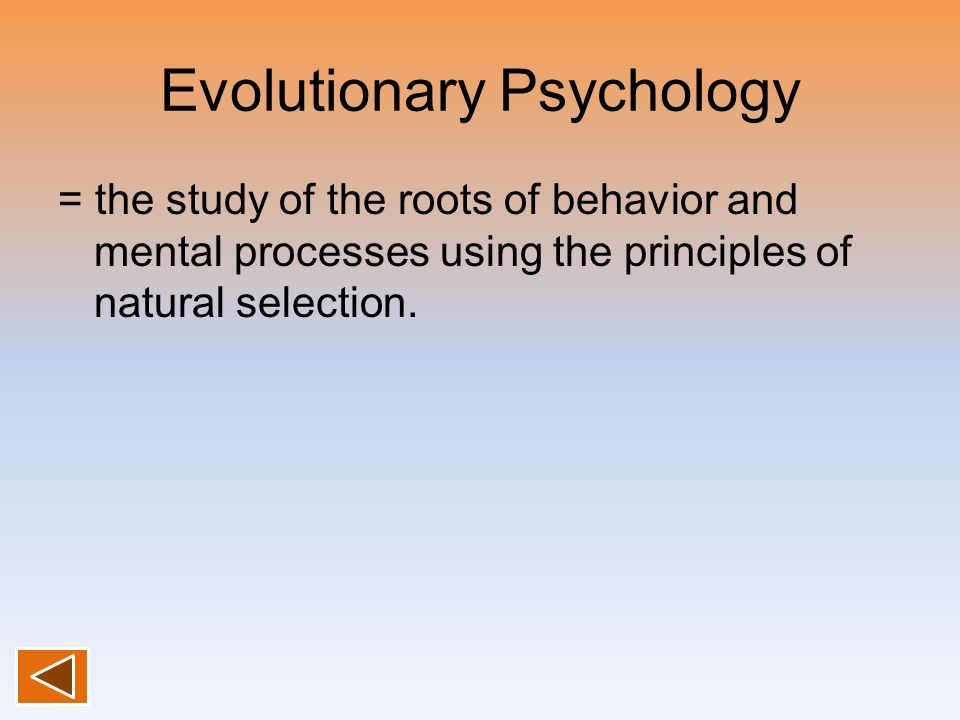 Evolutionary Psychology = the study of the roots of behavior and mental processes using the principles of natural selection.