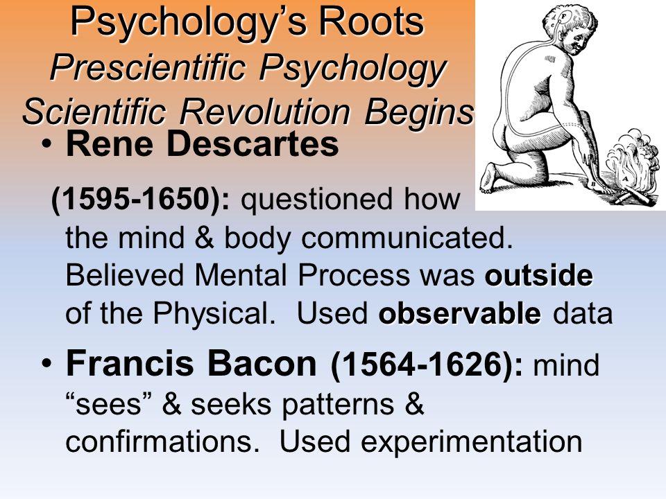 Psychology's Roots Prescientific Psychology Scientific Revolution Begins Rene Descartes outside observable (1595-1650): questioned how the mind & body
