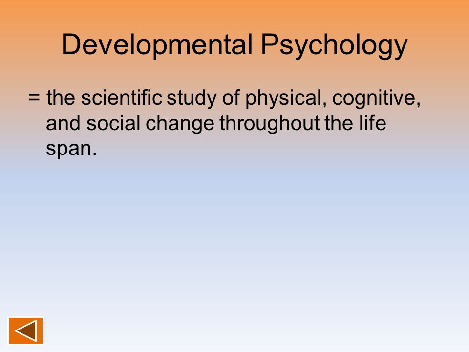 Developmental Psychology = the scientific study of physical, cognitive, and social change throughout the life span.
