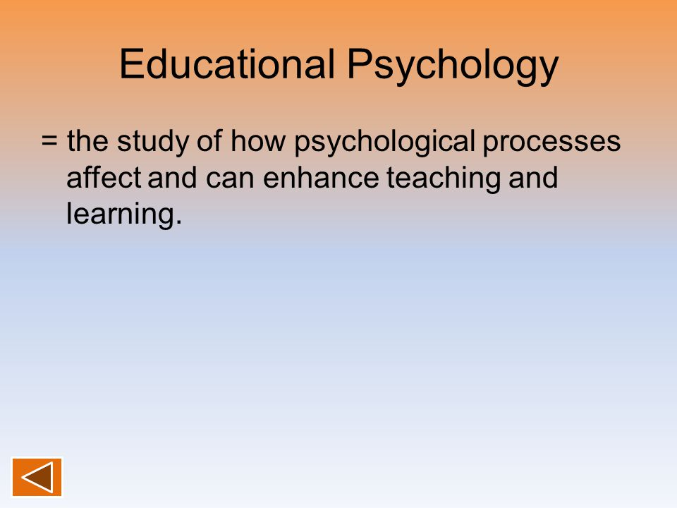 Educational Psychology = the study of how psychological processes affect and can enhance teaching and learning.