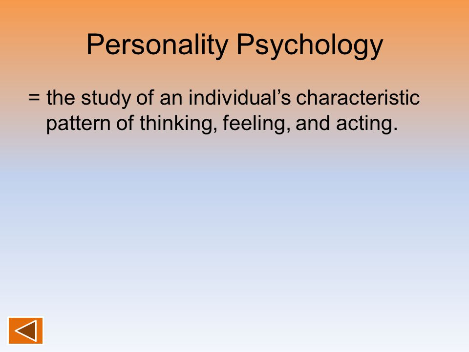 Personality Psychology = the study of an individual's characteristic pattern of thinking, feeling, and acting.
