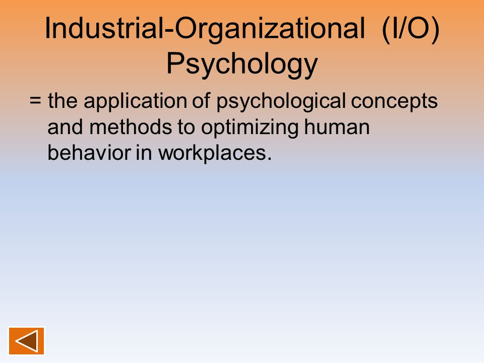 Industrial-Organizational (I/O) Psychology = the application of psychological concepts and methods to optimizing human behavior in workplaces.