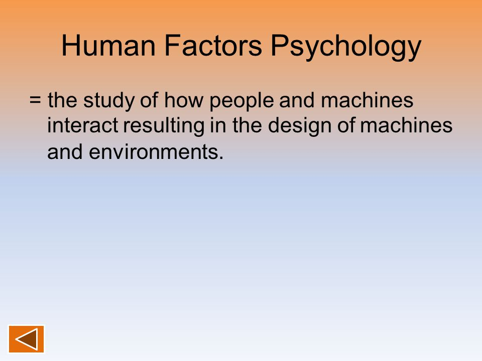 Human Factors Psychology = the study of how people and machines interact resulting in the design of machines and environments.