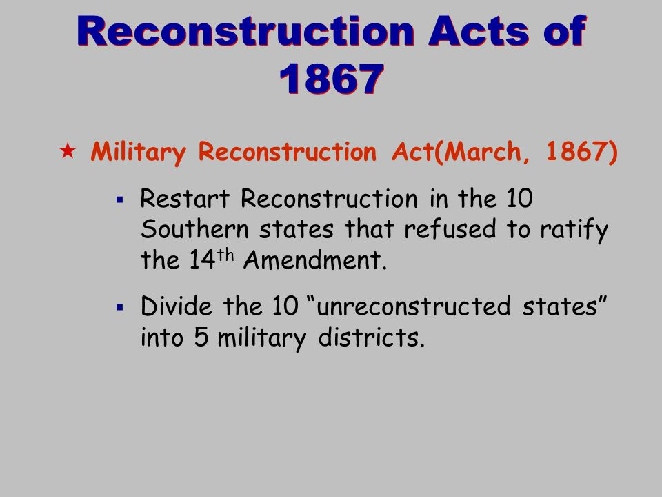 Reconstruction Acts of 1867  Military Reconstruction Act(March, 1867)  Restart Reconstruction in the 10 Southern states that refused to ratify the 1