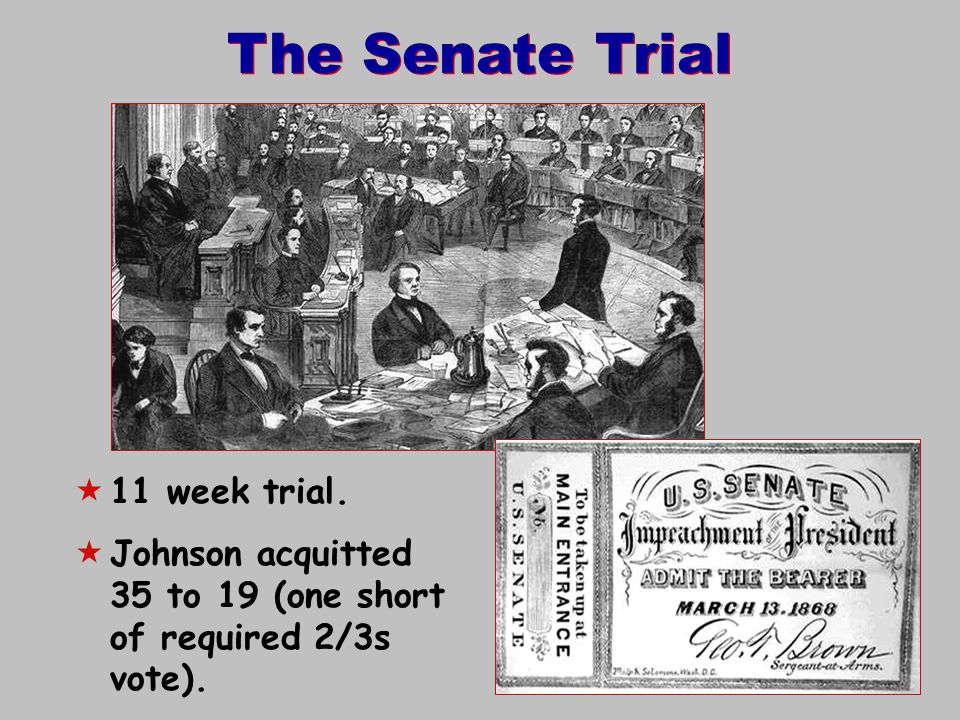 The Senate Trial  11 week trial.  Johnson acquitted 35 to 19 (one short of required 2/3s vote).