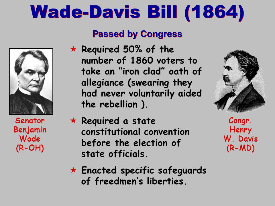 "Wade-Davis Bill (1864) Passed by Congress Wade-Davis Bill (1864) Passed by Congress  Required 50% of the number of 1860 voters to take an ""iron clad"""