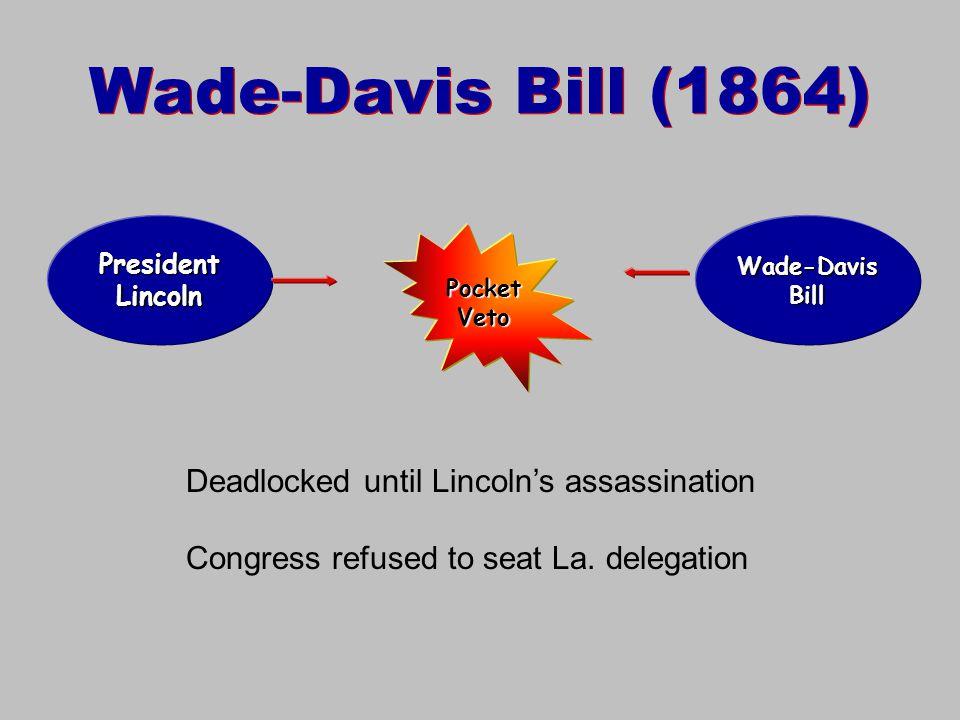 Wade-Davis Bill (1864) President Lincoln Wade-Davis Bill Pocket Veto Deadlocked until Lincoln's assassination Congress refused to seat La.
