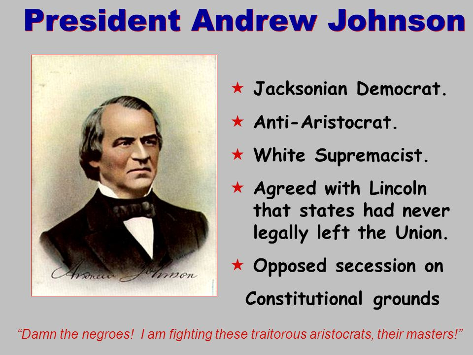 President Andrew Johnson  Jacksonian Democrat.  Anti-Aristocrat.  White Supremacist.  Agreed with Lincoln that states had never legally left the U
