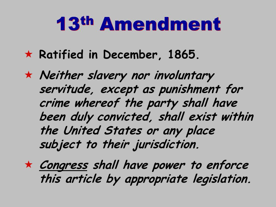 13 th Amendment  Ratified in December, 1865.  Neither slavery nor involuntary servitude, except as punishment for crime whereof the party shall have