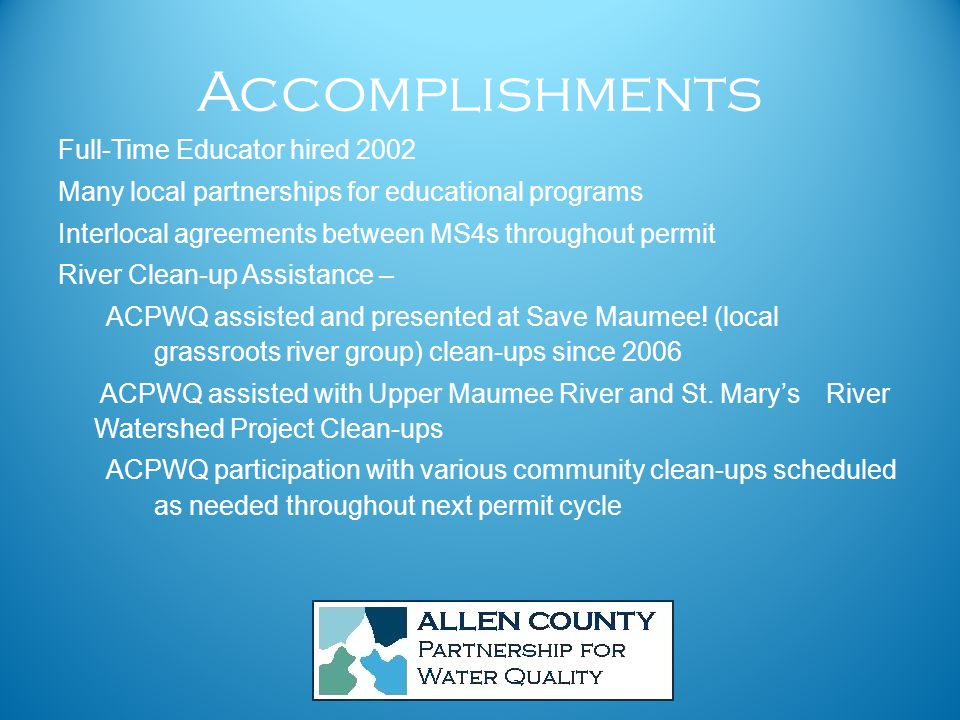 Accomplishments Full-Time Educator hired 2002 Many local partnerships for educational programs Interlocal agreements between MS4s throughout permit River Clean-up Assistance – ACPWQ assisted and presented at Save Maumee.