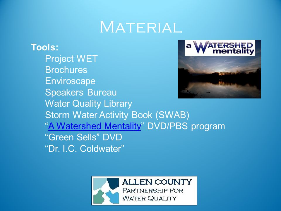 Material Tools: Project WET Brochures Enviroscape Speakers Bureau Water Quality Library Storm Water Activity Book (SWAB) A Watershed Mentality DVD/PBS programA Watershed Mentality Green Sells DVD Dr.