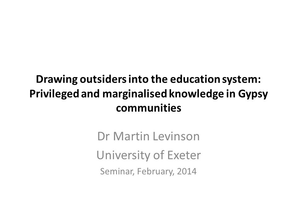 Drawing outsiders into the education system: Privileged and marginalised knowledge in Gypsy communities Dr Martin Levinson University of Exeter Seminar, February, 2014