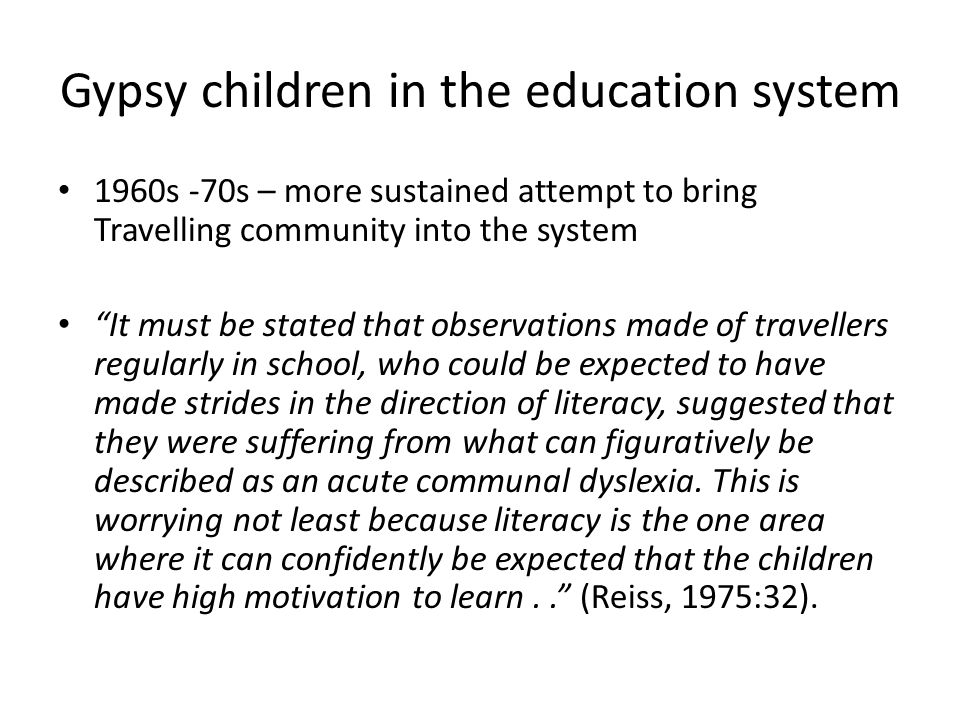 Gypsy children in the education system 1960s -70s – more sustained attempt to bring Travelling community into the system It must be stated that observations made of travellers regularly in school, who could be expected to have made strides in the direction of literacy, suggested that they were suffering from what can figuratively be described as an acute communal dyslexia.