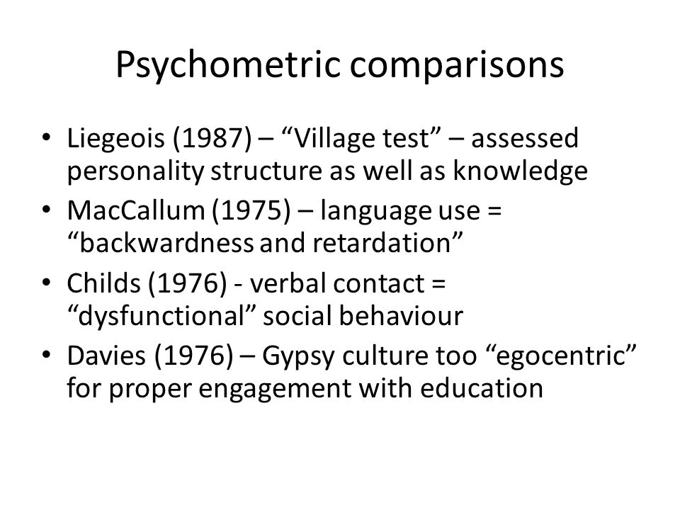 Psychometric comparisons Liegeois (1987) – Village test – assessed personality structure as well as knowledge MacCallum (1975) – language use = backwardness and retardation Childs (1976) - verbal contact = dysfunctional social behaviour Davies (1976) – Gypsy culture too egocentric for proper engagement with education