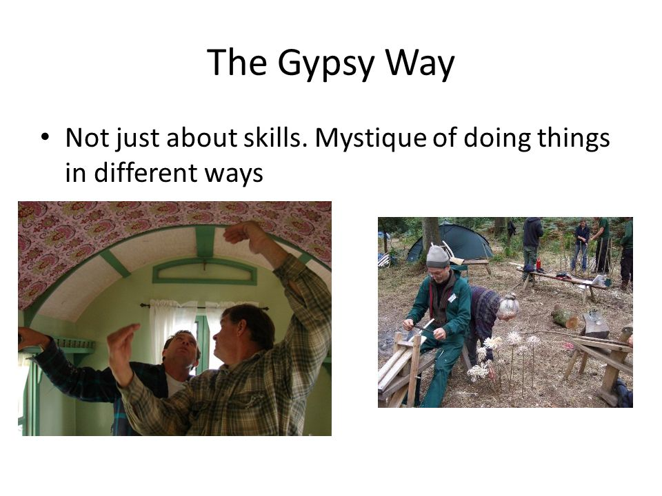 The Gypsy Way Not just about skills. Mystique of doing things in different ways