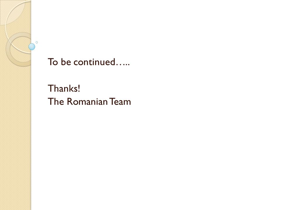 To be continued….. Thanks! The Romanian Team