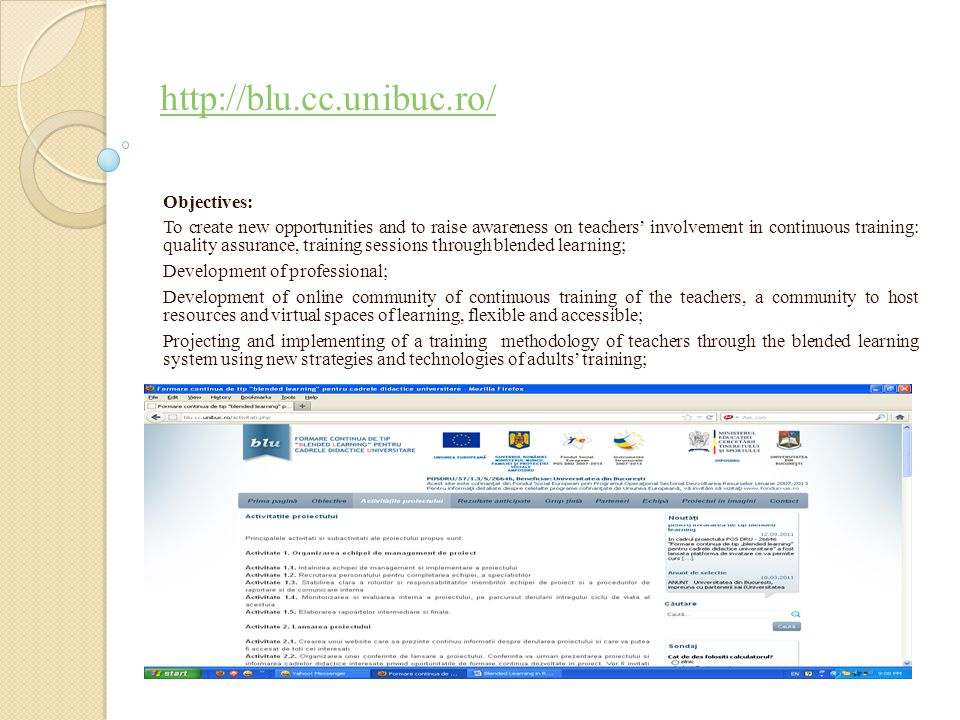 http://blu.cc.unibuc.ro/ Objectives: To create new opportunities and to raise awareness on teachers' involvement in continuous training: quality assurance, training sessions through blended learning; Development of professional; Development of online community of continuous training of the teachers, a community to host resources and virtual spaces of learning, flexible and accessible; Projecting and implementing of a training methodology of teachers through the blended learning system using new strategies and technologies of adults' training;