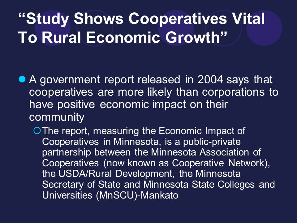 Study Shows Cooperatives Vital To Rural Economic Growth A government report released in 2004 says that cooperatives are more likely than corporations to have positive economic impact on their community  The report, measuring the Economic Impact of Cooperatives in Minnesota, is a public-private partnership between the Minnesota Association of Cooperatives (now known as Cooperative Network), the USDA/Rural Development, the Minnesota Secretary of State and Minnesota State Colleges and Universities (MnSCU)-Mankato