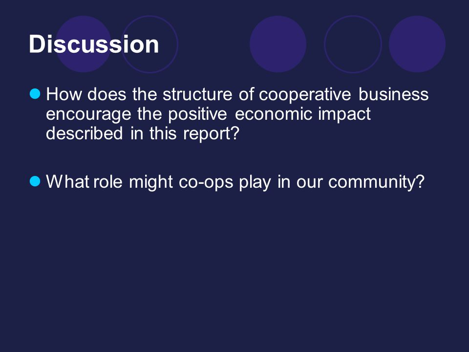 Discussion How does the structure of cooperative business encourage the positive economic impact described in this report.